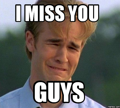 Funny We Miss You Meme : I miss you guys memes