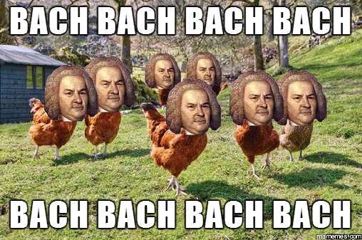 I hear chickens are Bach in style...