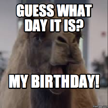 Guess what day it is  My birthday Guess What Day It Is Birthday Meme