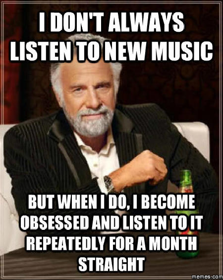 I don't always listen to new music... | Memes.com