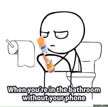 When you're in the bathroom without your phone