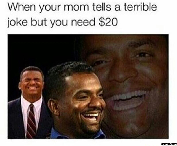 When your mom tells a terrible joke but you need $20